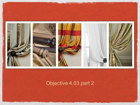 Objective 4.03 part 2. Use pages 380-387 to write a description of each style of window treatment. Draw sketches of each. Draperies and Curtains 1.Draperies.