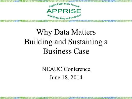 Why Data Matters Building and Sustaining a Business Case NEAUC Conference June 18, 2014.