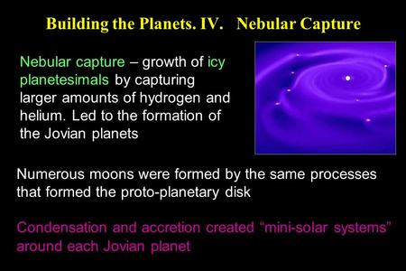 Building the Planets. IV. Nebular Capture Nebular capture – growth of icy planetesimals by capturing larger amounts of hydrogen and helium. Led to the.