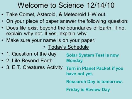 Welcome to Science 12/14/10 Take Comet, Asteroid, & Meteoroid HW out. On your piece of paper answer the following question: Does life exist beyond the.