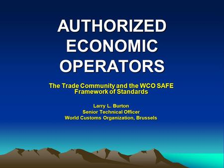 AUTHORIZED ECONOMIC OPERATORS The Trade Community and the WCO SAFE Framework of Standards Larry L. Burton Senior Technical Officer World Customs Organization,