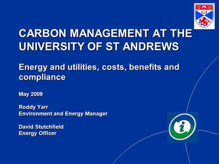 CARBON MANAGEMENT AT THE UNIVERSITY OF ST ANDREWS Energy and utilities, costs, benefits and compliance May 2009 Roddy Yarr Environment and Energy Manager.
