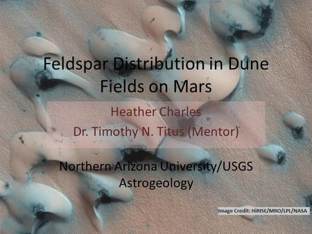 Feldspar Distribution in Dune Fields on Mars Heather Charles Dr. Timothy N. Titus (Mentor) Northern Arizona University/USGS Astrogeology.