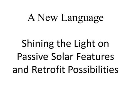 A New Language Shining the Light on Passive Solar Features and Retrofit Possibilities.