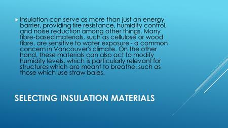 SELECTING INSULATION MATERIALS  Insulation can serve as more than just an energy barrier, providing fire resistance, humidity control, and noise reduction.