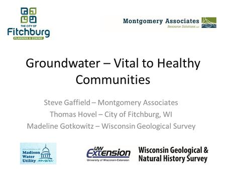 Groundwater – Vital to Healthy Communities Steve Gaffield – Montgomery Associates Thomas Hovel – City of Fitchburg, WI Madeline Gotkowitz – Wisconsin Geological.