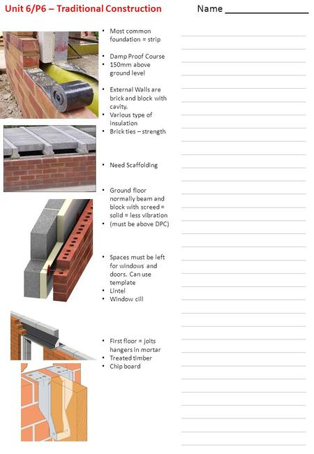 Name ________________ Unit 6/P6 – Traditional Construction Most common foundation = strip Damp Proof Course 150mm above ground level External Walls are.