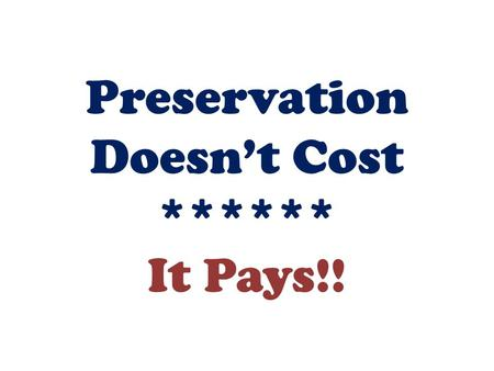 Preservation Doesn't Cost ****** It Pays!!. Preservation is about maintaining or preserving our built environment. It's as much about community & positive.