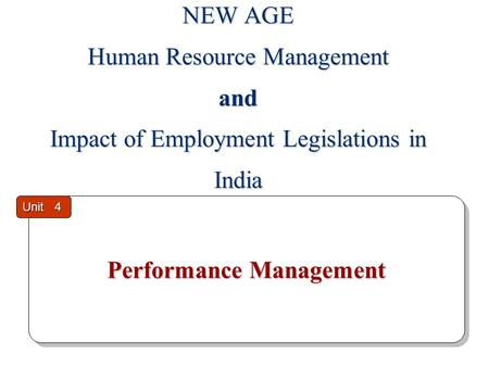 Performance Management Performance Management Unit 4 NEW AGE Human Resource Management and Impact of Employment Legislations in India.