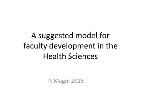 A suggested model for faculty development in the Health Sciences P. Magni 2015.