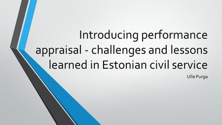 Introducing performance appraisal - challenges and lessons learned in Estonian civil service Ulle Purga.