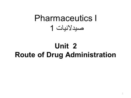 Pharmaceutics I صيدلانيات 1 Unit 2 Route of Drug Administration