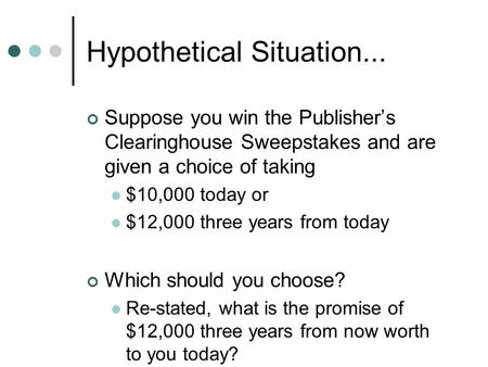 Hypothetical Situation... Suppose you win the Publisher's Clearinghouse Sweepstakes and are given a choice of taking $10,000 today or $12,000 three years.