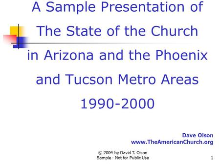 © 2004 by David T. Olson Sample - Not for Public Use1 A Sample Presentation of The State of the Church in Arizona and the Phoenix and Tucson Metro Areas.