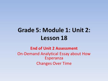 Grade 5: Module 1: Unit 2: Lesson 18 End of Unit 2 Assessment On-Demand Analytical Essay about How Esperanza Changes Over Time.