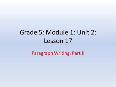 Grade 5: Module 1: Unit 2: Lesson 17 Paragraph Writing, Part II.