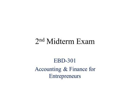 2 nd Midterm Exam EBD-301 Accounting & Finance for Entrepreneurs.