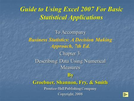 Guide to Using Excel 2007 For Basic Statistical Applications To Accompany Business Statistics: A Decision Making Approach, 7th Ed. Chapter 3: Describing.