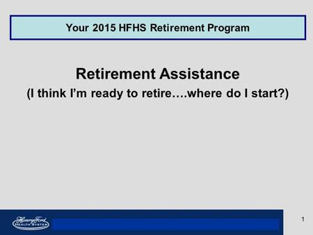 Your 2013 Rewards Program Your 2015 HFHS Retirement Program Retirement Assistance (I think I'm ready to retire….where do I start?) 1.