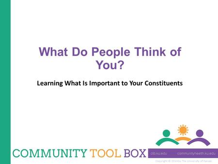 Copyright © 2014 by The University of Kansas What Do People Think of You? Learning What Is Important to Your Constituents.