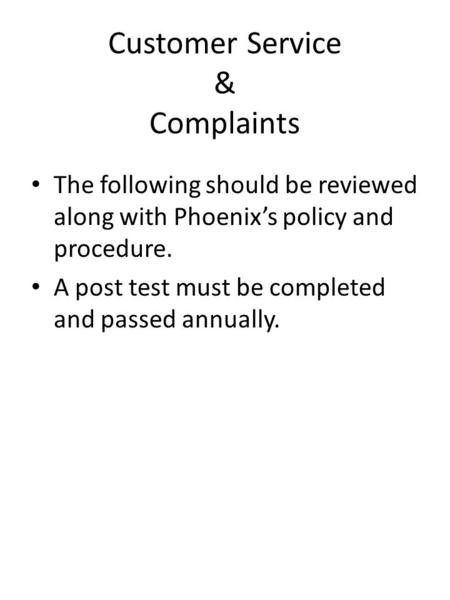 Customer Service & Complaints The following should be reviewed along with Phoenix's policy and procedure. A post test must be completed and passed annually.