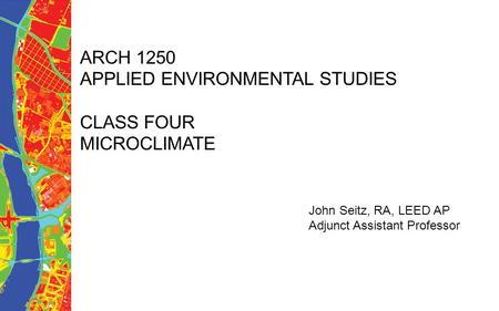 ARCH 1250 APPLIED ENVIRONMENTAL STUDIES CLASS FOUR MICROCLIMATE John Seitz, RA, LEED AP Adjunct Assistant Professor.