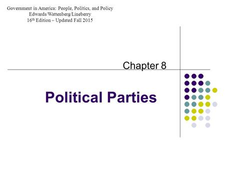 Political Parties Chapter 8 Government in America: People, Politics, and Policy Edwards/Wattenberg/Lineberry 16 th Edition – Updated Fall 2015.