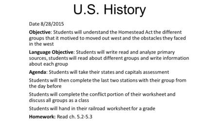 U.S. History Date 8/28/2015 Objective: Students will understand the Homestead Act the different groups that it motived to moved out west and the obstacles.