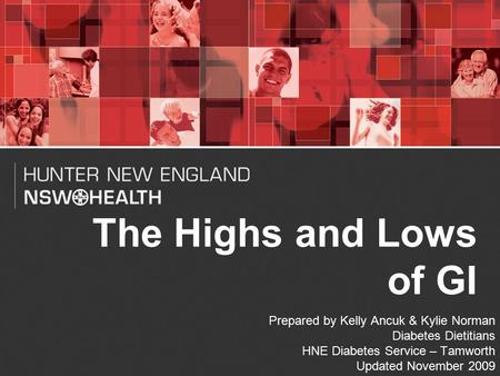 1 The Highs and Lows of GI Prepared by Kelly Ancuk & Kylie Norman Diabetes Dietitians HNE Diabetes Service – Tamworth Updated November 2009.