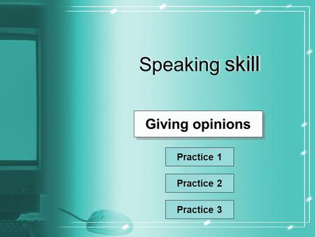 Skill Speaking skill Giving opinions Practice 1 Practice 2 Practice 3.