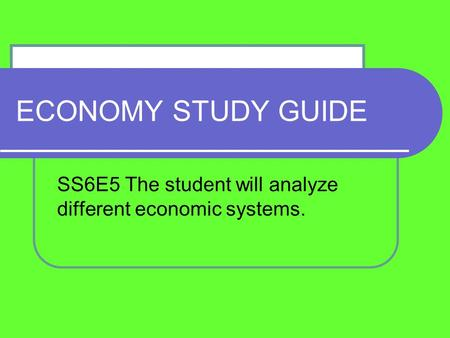 ECONOMY STUDY GUIDE SS6E5 The student will analyze different economic systems.