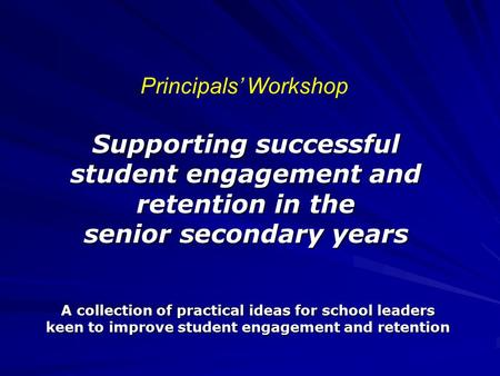 Supporting successful student engagement and retention in the senior secondary years A collection of practical ideas for school leaders keen to improve.