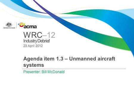 WRC–12 Industry Debrief 23 April 2012 Agenda item 1.3 – Unmanned aircraft systems Presenter: Bill McDonald.