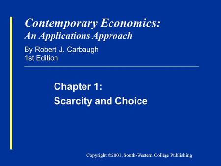Copyright ©2001, South-Western College Publishing Contemporary Economics: An Applications Approach By Robert J. Carbaugh 1st Edition Chapter 1: Scarcity.