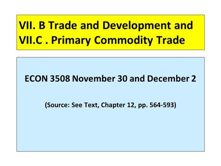 VII. B Trade and Development and VII.C. Primary Commodity Trade ECON 3508 November 30 and December 2 (Source: See Text, Chapter 12, pp. 564-593)