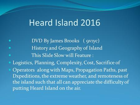 Heard Island 2016 DVD By James Brooks ( 9v1yc) History and Geography of Island This Slide Slow will Feature : Logistics, Planning, Complexity, Cost, Sacrifice.