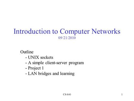 CS 6401 Introduction to Computer Networks 09/21/2010 Outline - UNIX sockets - A simple client-server program - Project 1 - LAN bridges and learning.