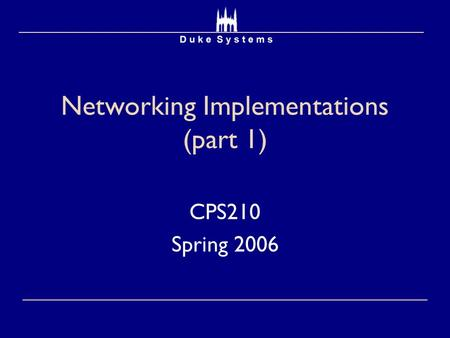 Networking Implementations (part 1) CPS210 Spring 2006.