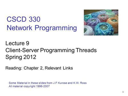 1 CSCD 330 Network Programming Some Material in these slides from J.F Kurose and K.W. Ross All material copyright 1996-2007 Lecture 9 Client-Server Programming.