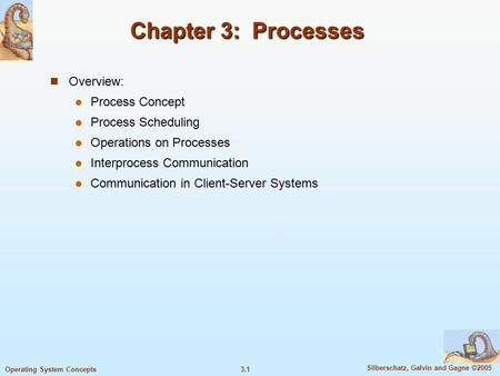 3.1 Silberschatz, Galvin and Gagne ©2005 Operating System Concepts Chapter 3: Processes Overview: Process Concept Process Scheduling Operations on Processes.