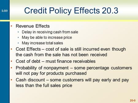 20-0 Credit Policy Effects 20.3 Revenue Effects Delay in receiving cash from sale May be able to increase price May increase total sales Cost Effects –