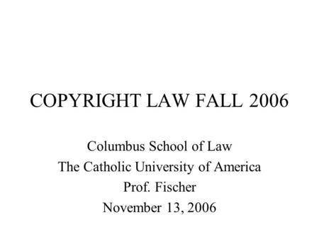 COPYRIGHT LAW FALL 2006 Columbus School of Law The Catholic University of America Prof. Fischer November 13, 2006.