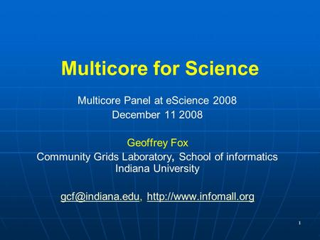 1 Multicore for Science Multicore Panel at eScience 2008 December 11 2008 Geoffrey Fox Community Grids Laboratory, School of informatics Indiana University.