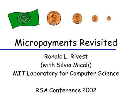 Micropayments Revisited Ronald L. Rivest (with Silvio Micali) MIT Laboratory for Computer Science RSA Conference 2002.