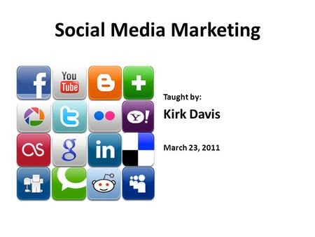Social Media Marketing Taught by: Kirk Davis March 23, 2011.