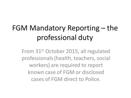 FGM Mandatory Reporting – the professional duty From 31 st October 2015, all regulated professionals (health, teachers, social workers) are required to.