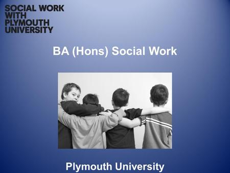 BA (Hons) Social Work Plymouth University. The Qualification BA (Hons) Social Work A three year degree programme which enables successful students to.