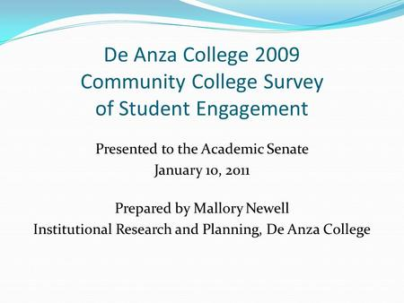 De Anza College 2009 Community College Survey of Student Engagement Presented to the Academic Senate January 10, 2011 Prepared by Mallory Newell Institutional.