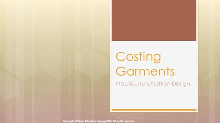Practicum in Fashion Design Costing Garments Copyright © Texas Education Agency, 2015. All rights reserved.