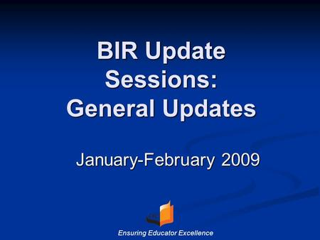 BIR Update Sessions: General Updates January-February 2009 Ensuring Educator Excellence.